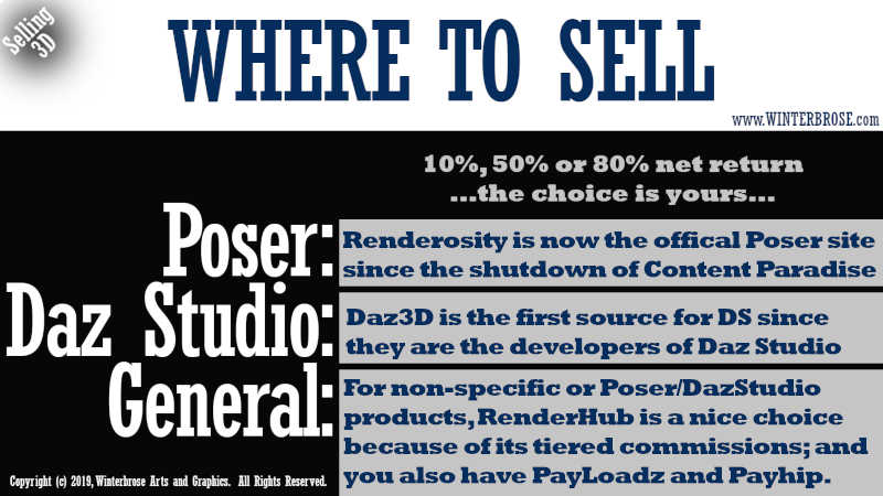 WHERE TO SELL. 10%, 50% or 80% net return...the choice is yours... For Poser, Renderosity is now the offical Poser site since the shutdown of Content Paradise. For Daz Studio, Daz3D is the first source for DS since they are the developers of Daz Studio. For General, For non-specific or Poser/DazStudio products, RenderHub is a nice choice because of its tiered commissions; and you also have PayLoadz and Payhip.