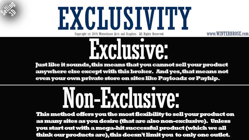 EXCLUSIVITY. Exclusive, Just like it sounds, this means that you cannot sell your product anywhere else except with this broker.   And yes, that means not even your own private store on sites like Payloadz or Payhip. Non-Exclusive, This method offers you the most flexibility to sell your product on as many sites as you desire (that are also non-exclusive).   Unless you start out with a mega-hit successful product (which we all think our products are), this doesn't limit you  to only one outlet.
