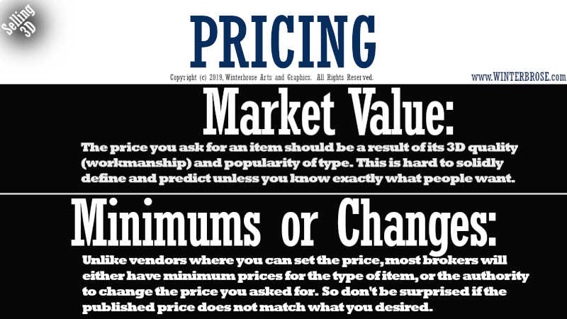 PRICING. Market Value, The price you ask for an item should be a result of its 3D quality (workmanship) and popularity of type.  This is hard to solidly define and predict unless you know exactly what people want. Minimums or Changes, Unlike vendors where you can set the price, most brokers will either have minimum prices for the type of item, or the authority to change the price you asked for.  So don't be surprised if the published price does not match what you desired.