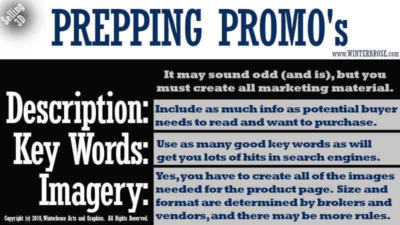 PREPPING PROMO's. It may sound odd (and is), but you must create all marketing material. Description, Include as much info as potential buyer needs to read and want to purchase. Key Words, Use as many good key words as will get you lots of hits in search engines. Imagery, Yes, you have to create all of the images needed for the product page.  Size and format are determined by brokers and vendors, and there may be more rules.