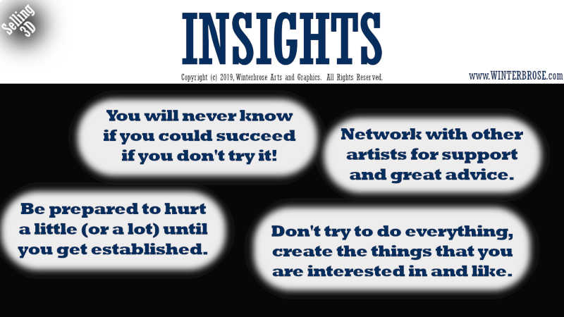 INSIGHTS. You will never know if you could succeed if you don't try it! Network with other artists for support and great advice. Be prepared to hurt a little (or a lot) until you get established. Don't try to do everything, create the things that you are interested in and like.